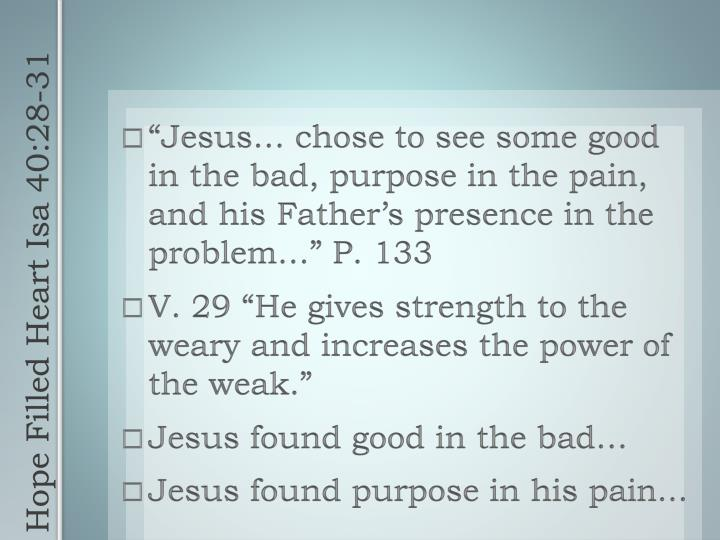 """Jesus… chose to see some good in the bad, purpose in the pain, and his Father's presence in the problem…"" P. 133"