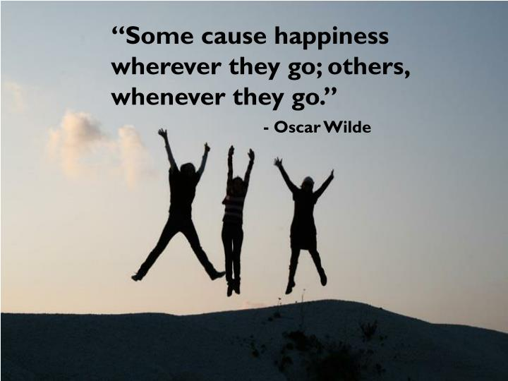 """Some cause happiness wherever they go; others, whenever they go."""