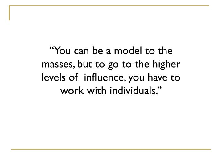 """You can be a model to the masses, but to go to the higher levels of  influence, you have to work with individuals."""