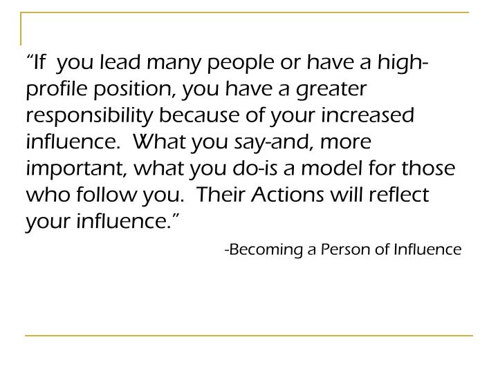 """If  you lead many people or have a high-profile position, you have a greater responsibility because of your increased influence.  What you say-and, more important, what you do-is a model for those who follow you.  Their Actions will reflect your influence."""