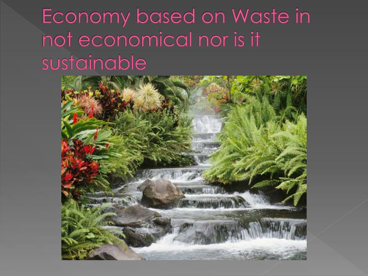 Economy based on Waste in not economical nor is it sustainable