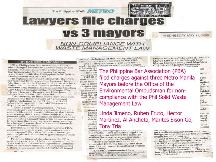 The Philippine Bar Association (PBA) filed charges against three Metro Manila Mayors before the Office of the Environmental Ombudsman for non-compliance with the Phil Solid Waste Management Law.