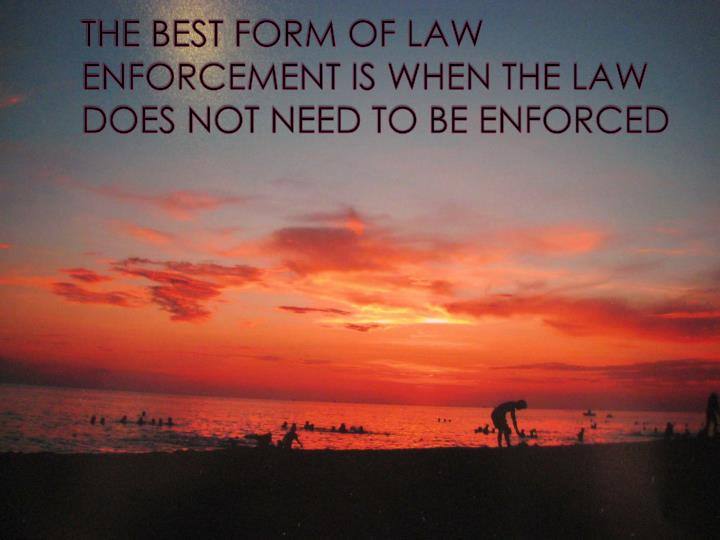 THE BEST FORM OF LAW ENFORCEMENT IS WHEN THE LAW DOES NOT NEED TO BE ENFORCED