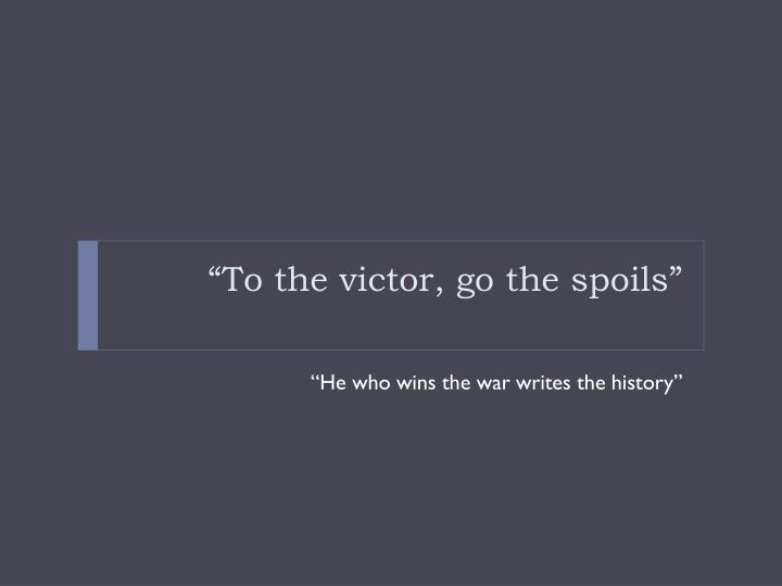 """To the victor, go the spoils"""
