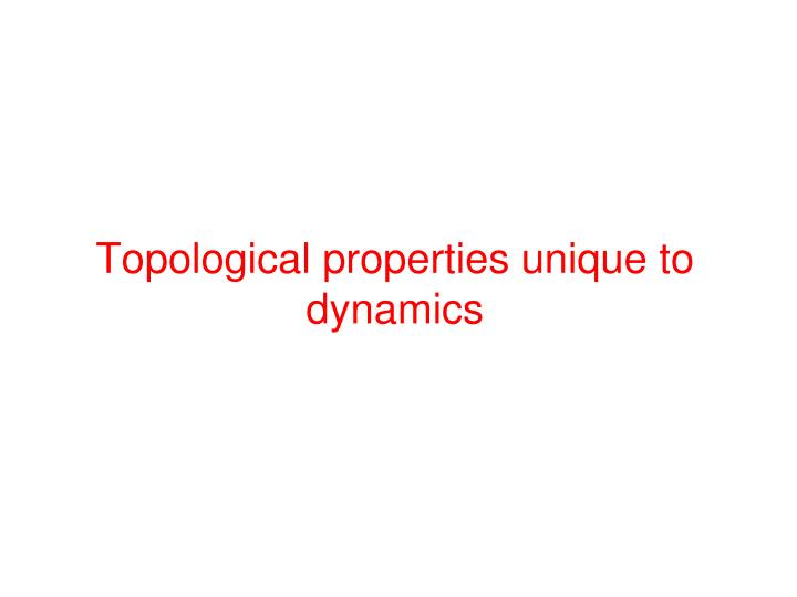 Topological properties unique to dynamics