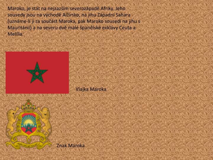 Maroko, je stát na nejzazším severozápadě Afriky. Jeho sousedy jsou na východě Alžírsko, na jihu Západní Sahara (uznáme-li ji za součást Maroka, pak Maroko sousedí na jihu s Mauritánií) a na severu dvě malé španělské exklávy