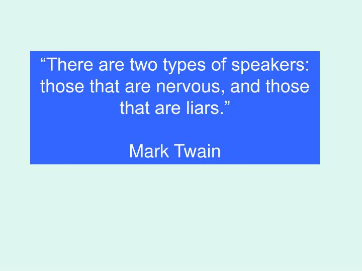 """There are two types of speakers: those that are nervous, and those that are liars."""