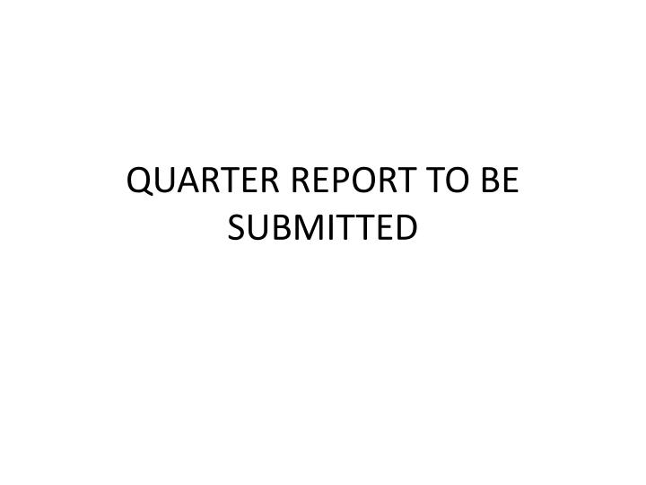 QUARTER REPORT TO BE SUBMITTED