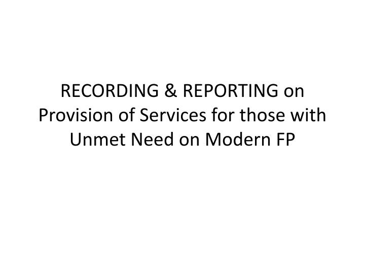 Recording reporting on provision of services for those with unmet need on modern fp