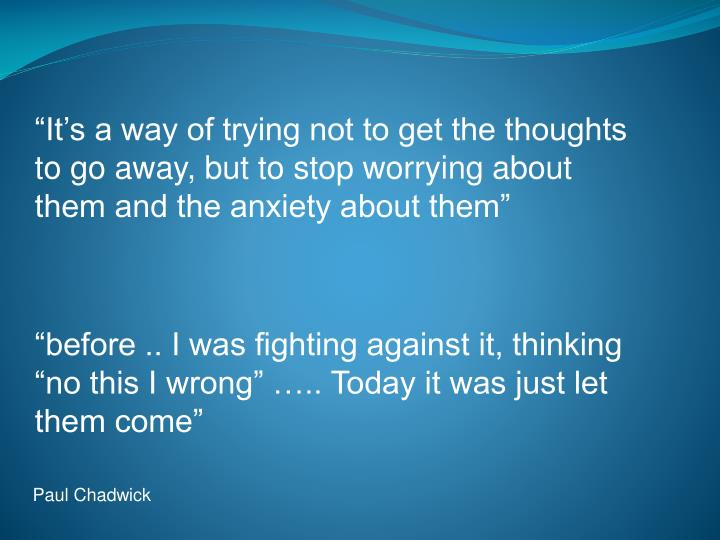 """It's a way of trying not to get the thoughts to go away, but to stop worrying about them and the anxiety about them"""