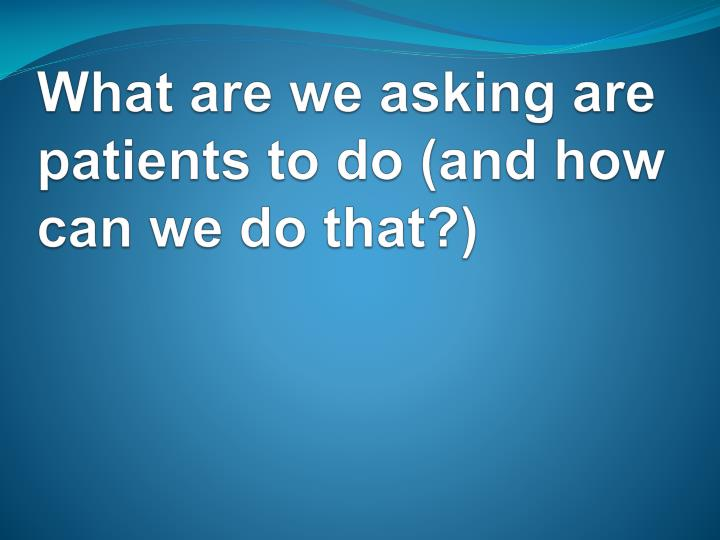 What are we asking are patients to do (and how can we do that?)