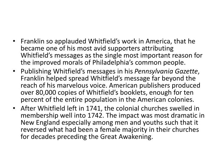 Franklin so applauded Whitfield's work in America, that he became one of his most avid supporters attributing Whitfield's messages as the single most important reason for the improved morals of Philadelphia's common people.