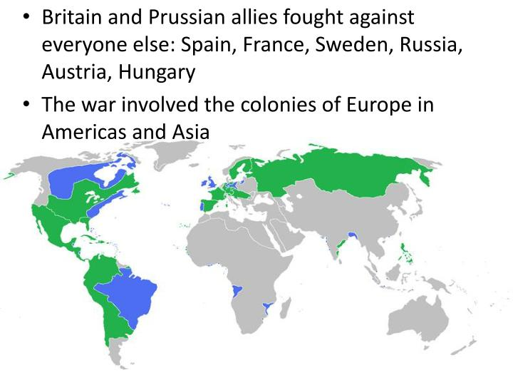 Britain and Prussian allies fought against everyone else: Spain, France, Sweden, Russia, Austria, Hungary