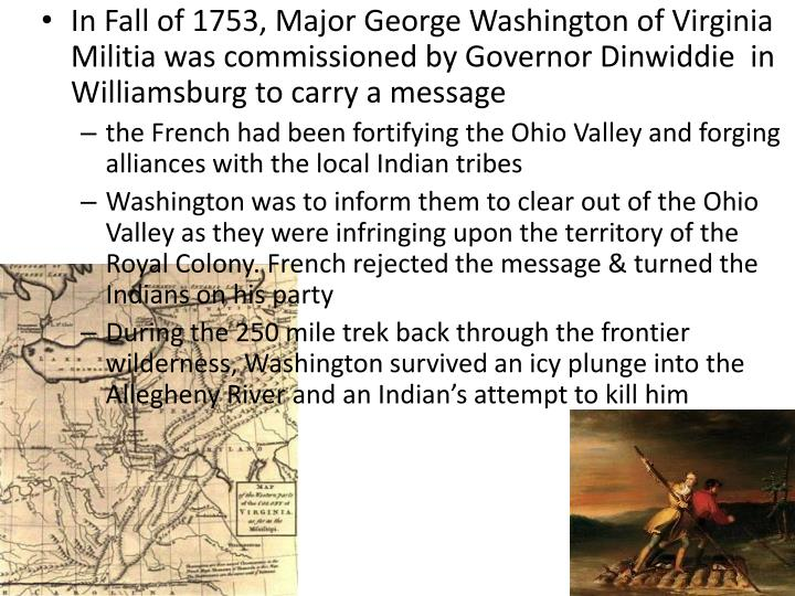 In Fall of 1753, Major George Washington of Virginia Militia was commissioned by Governor Dinwiddie  in Williamsburg to carry a message