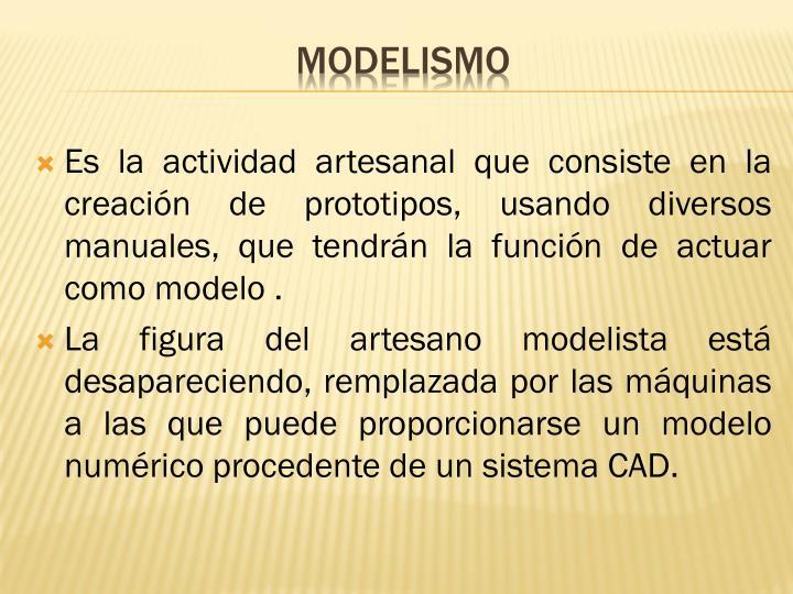 Es la actividad artesanal que consiste en la creación de prototipos, usando diversos manuales, que tendrán la función de actuar como modelo .