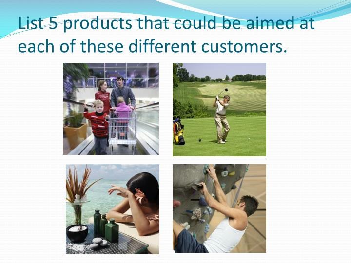List 5 products that could be aimed at each of these different customers.