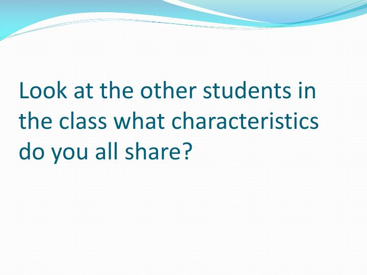 Look at the other students in the class what characteristics do you all share?