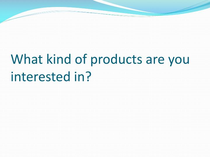 What kind of products are you interested in?