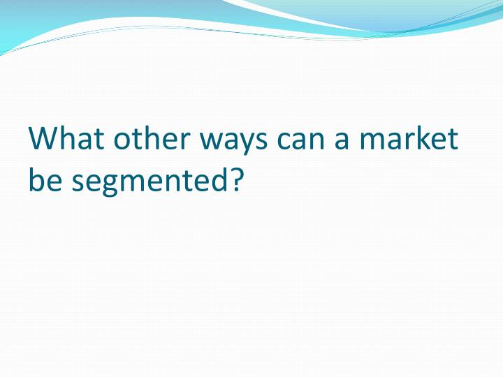 What other ways can a market be segmented?