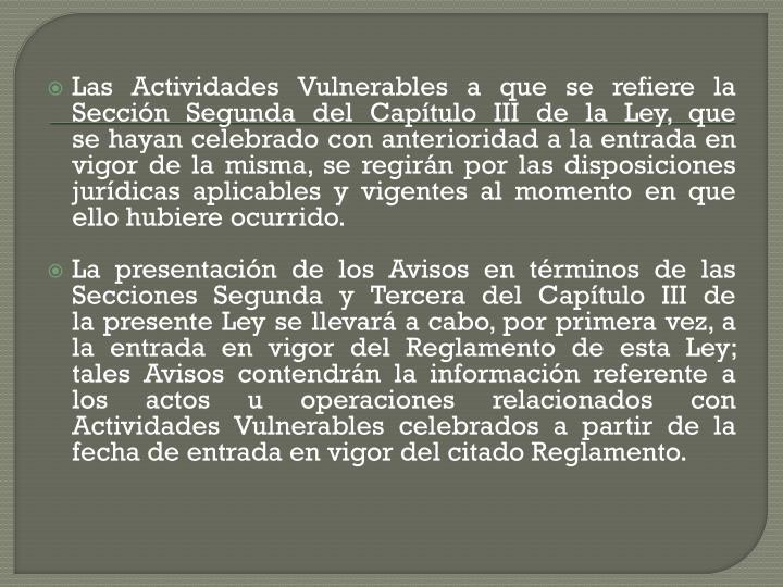 Las Actividades Vulnerables a que se refiere la Sección Segunda del Capítulo III de la Ley, que sehayan celebrado con anterioridad a la entrada en vigor de la misma, se regirán por las disposiciones jurídicasaplicables y vigentes al momento en que ello hubiere ocurrido.