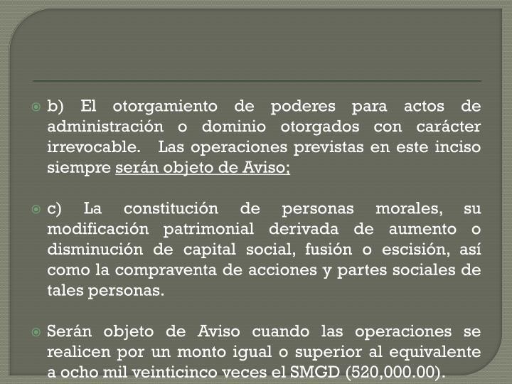 b)El otorgamiento de poderes para actos de administración o dominio otorgados con carácter irrevocable.  Las operaciones previstas en este inciso siempre