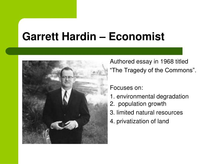 garrett hardin famous essay the tragedy of the commons In 1968, biology professor garrett hardin used the title the tragedy of the  commons to describe this concept in a famous essay in the journal.