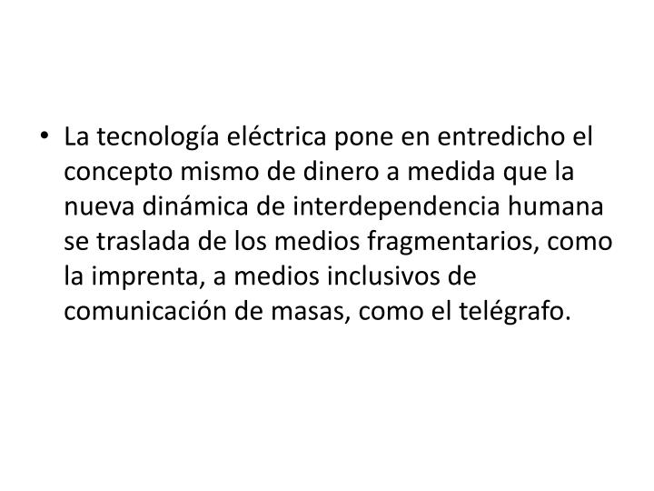 La tecnología eléctrica pone en entredicho el concepto mismo de dinero a medida que la nueva dinámica de interdependencia humana se traslada de los medios fragmentarios, como la imprenta, a medios inclusivos de comunicación de masas, como el telégrafo.