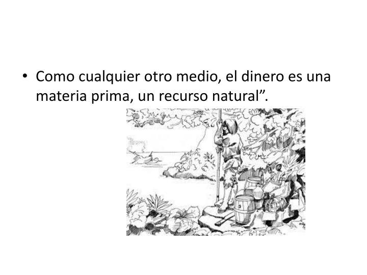 """Como cualquier otro medio, el dinero es una materia prima, un recurso natural""""."""