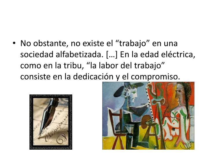 """No obstante, no existe el """"trabajo"""" en una sociedad alfabetizada. […] En la edad eléctrica, como en la tribu, """"la labor del trabajo"""" consiste en la dedicación y el compromiso."""
