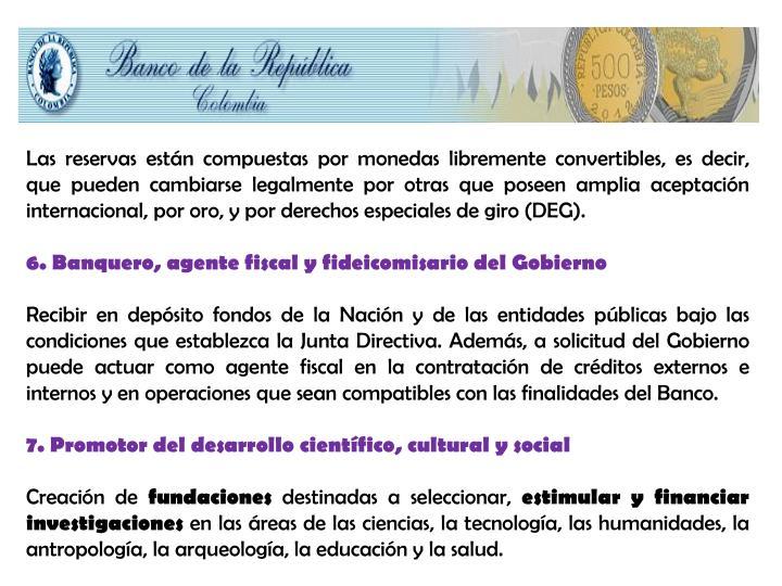Las reservas están compuestas por monedas libremente convertibles, es decir, que pueden cambiarse legalmente por otras que poseen amplia aceptación internacional, por oro, y por derechos especiales de giro (DEG