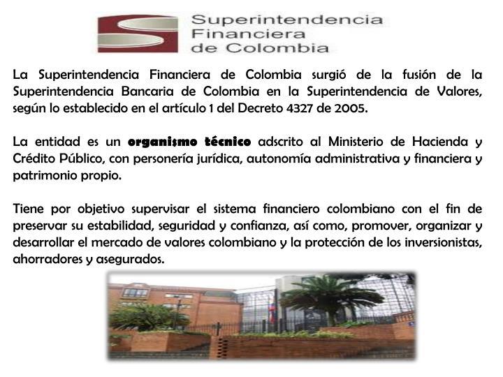 La Superintendencia Financiera de Colombia surgió de la fusión de la Superintendencia Bancaria de Colombia en la Superintendencia de Valores, según lo establecido en el artículo 1 del Decreto 4327 de 2005.