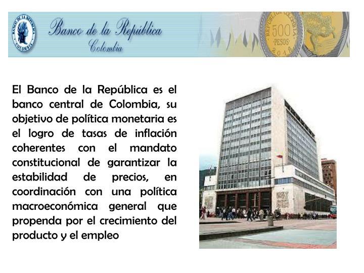 El Banco de la República es el banco central de Colombia, su objetivo de política monetaria es el logro de tasas de inflación coherentes con el mandato constitucional de garantizar la estabilidad de precios, en coordinación con una política macroeconómica general que propenda por el crecimiento del producto y el empleo