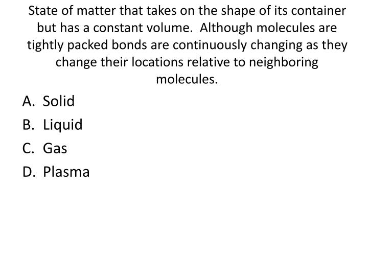 State of matter that takes on the shape of its container but has a constant volume.  Although molecules are tightly packed bonds are continuously changing as they change their locations relative to neighboring molecules.