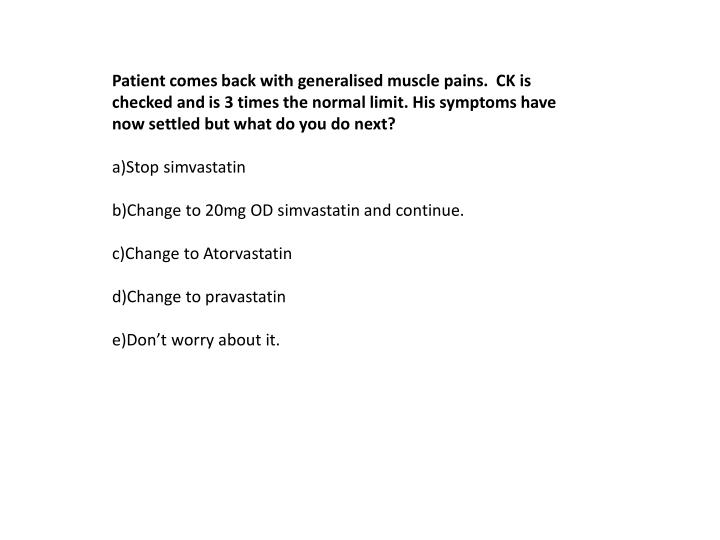 Patient comes back with generalised muscle pains.  CK is checked and is 3 times the normal limit. His symptoms have now settled but what do you do