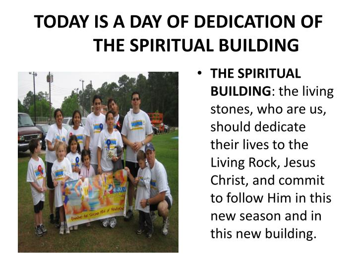 TODAY IS A DAY OF DEDICATION OF 	THE SPIRITUAL BUILDING