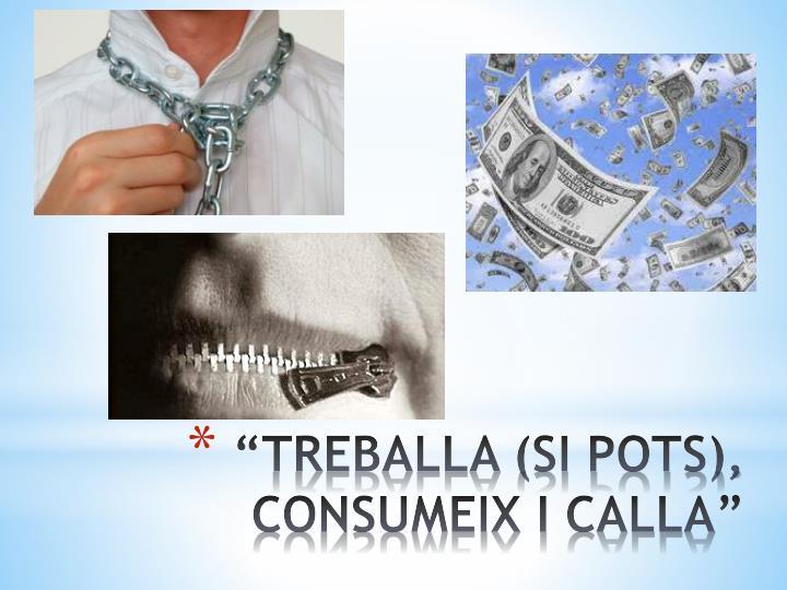 """""""TREBALLA (SI POTS), CONSUMEIX I CALLA"""""""