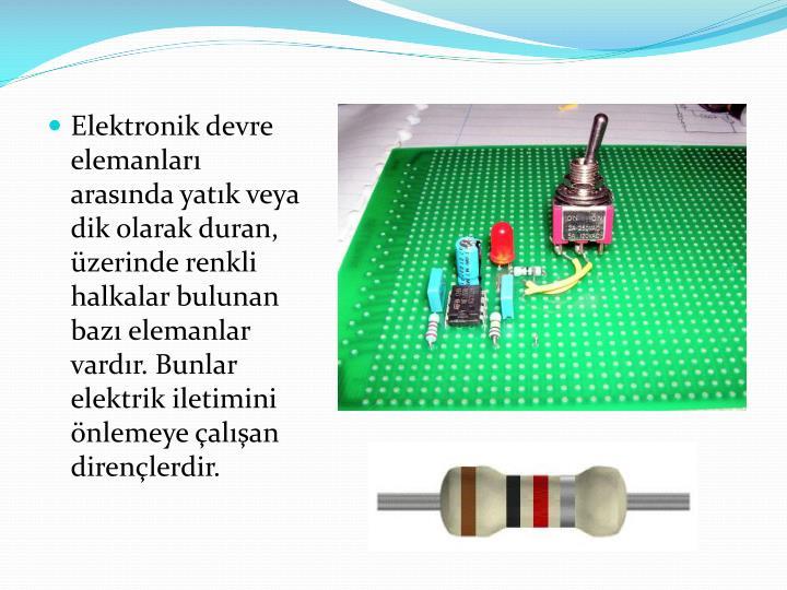 Elektronik devre elemanları arasında yatık veya dik olarak duran, üzerinde renkli halkalar bulunan bazı elemanlar vardır. Bunlar elektrik iletimini önlemeye çalışan dirençlerdir.