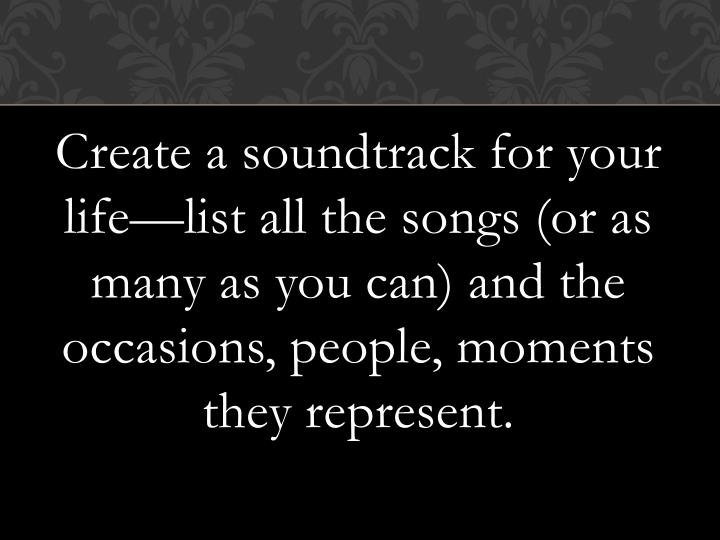 Create a soundtrack for your life—list all the songs (or as many as you can) and the occasions, people, moments they represent.