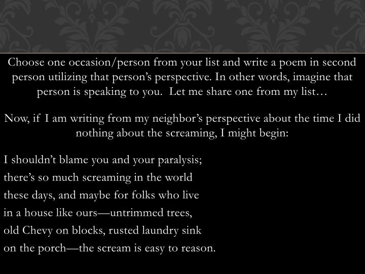 Choose one occasion/person from your list and write a poem in second person utilizing that person's perspective. In other words, imagine that person is speaking to you.  Let me share one from my list…