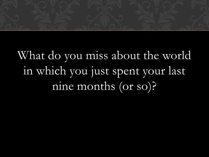 What do you miss about the world in which you just spent your last nine months (or so)?