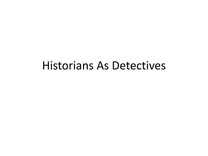 Historians as detectives
