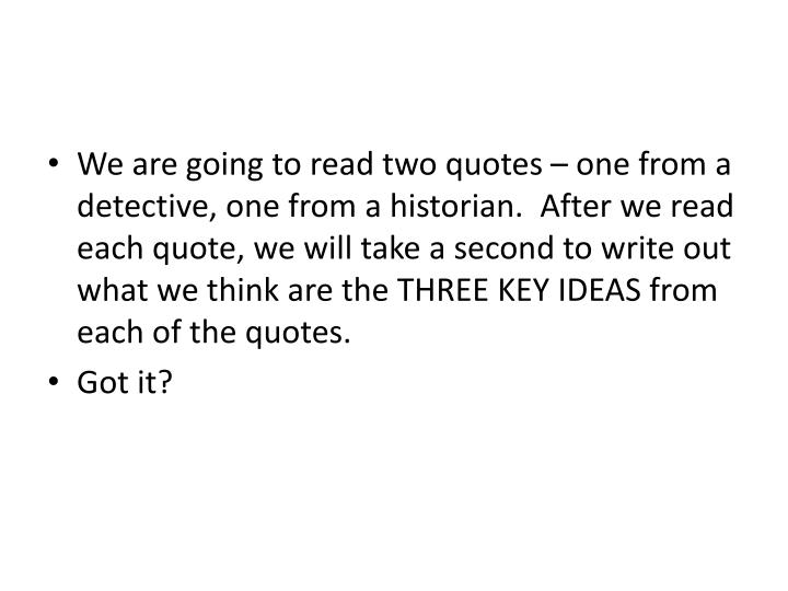 We are going to read two quotes – one from a detective, one from a historian.  After we read each quote, we will take a second to write out what we think are the THREE KEY IDEAS from each of the quotes.