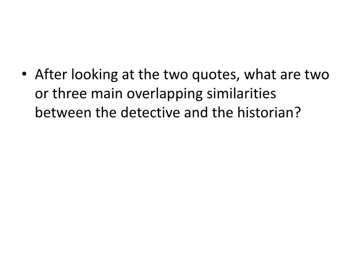 After looking at the two quotes, what are two or three main overlapping similarities between the detective and the historian?