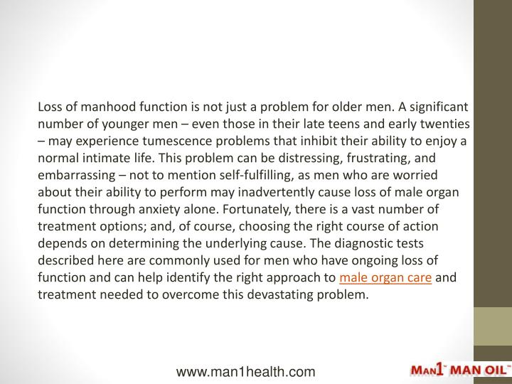 Loss of manhood function is not just a problem for older men. A significant number of younger men  even those in their late teens and early twenties  may experience tumescence problems that inhibit their ability to enjoy a normal intimate life. This problem can be distressing, frustrating, and embarrassing  not to mention self-fulfilling, as men who are worried about their ability to perform may inadvertently cause loss of male organ function through anxiety alone. Fortunately, there is a vast number of treatment options; and, of course, choosing the right course of action depends on determining the underlying cause. The diagnostic tests described here are commonly used for men who have ongoing loss of function and can help identify the right approach to