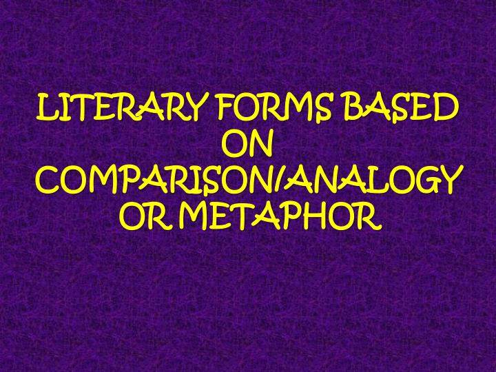 LITERARY FORMS BASED ON COMPARISON/ANALOGY OR METAPHOR