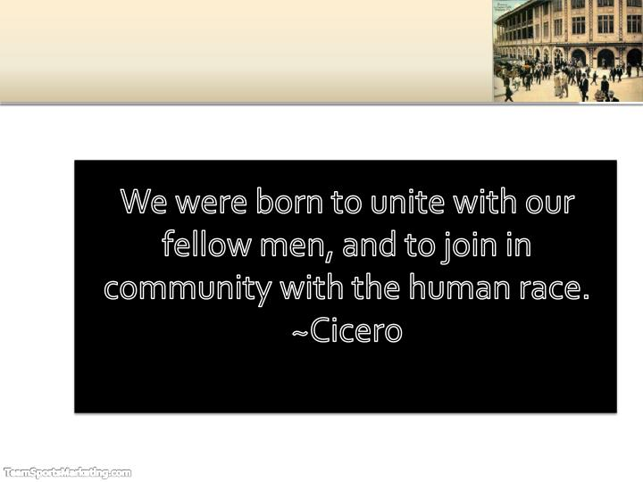 We were born to unite with our fellow men, and to join in community with the human race. ~Cicero