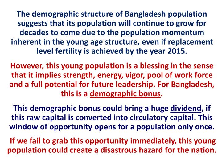 The demographic structure of Bangladesh population suggests that its population will continue to grow for decades to come due to the population momentum inherent in the young age structure, even if replacement level fertility is achieved by the year 2015.