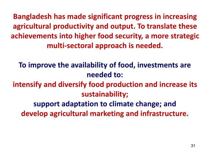 Bangladesh has made significant progress in increasing agricultural productivity and output. To translate these achievements into higher food security, a more strategic multi-sectoral approach is needed.
