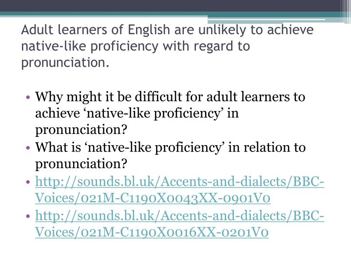 Adult learners of English are unlikely to achieve native-like proficiency with regard to pronunciation.