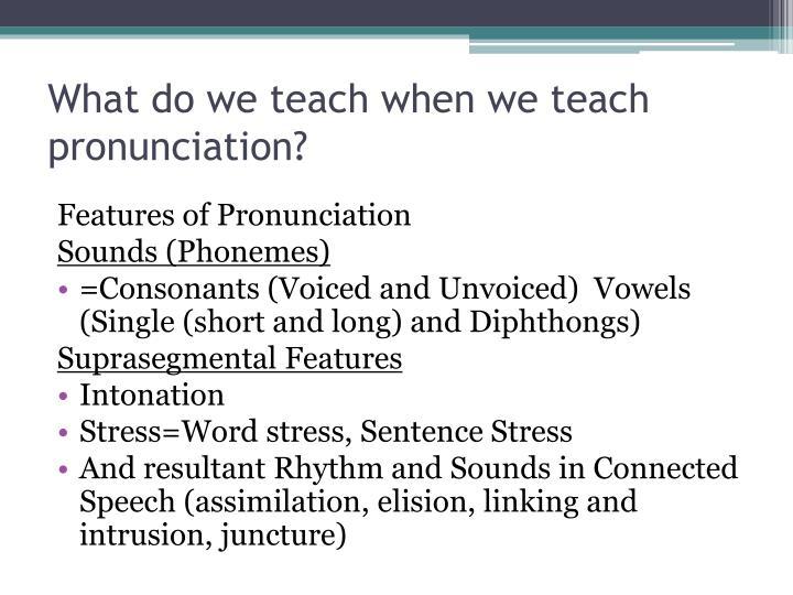 What do we teach when we teach pronunciation?